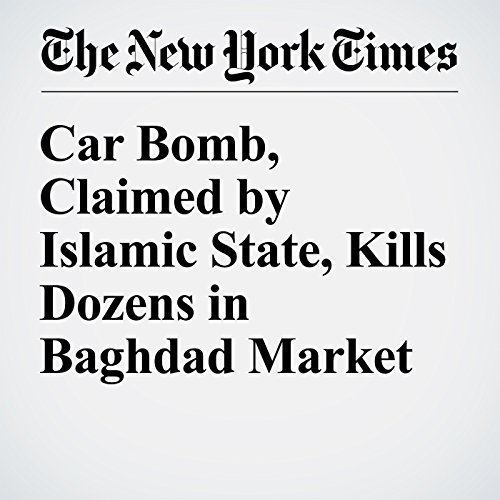Car Bomb, Claimed by Islamic State, Kills Dozens in Baghdad Market cover art