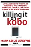 Killing It On Kobo: Leverage Insights to Optimize Publishing and Marketing Strategies, Grow Your Global Sales and Increase Revenue on Kobo (Stark Publishing Solutions Book 2) (English Edition)