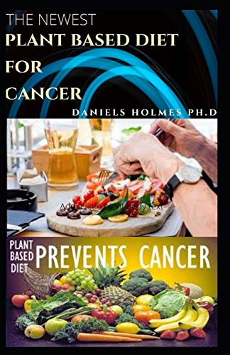 THE NEWEST PLANT BASED DIET FOR CANCER: Dietary Guide With Delicious Plant Based Recipes To Suppress And Prevent Cancer
