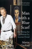 Gayford, M: Man with a Blue Scarf: On Sitting for a Portrait by Lucian Freud