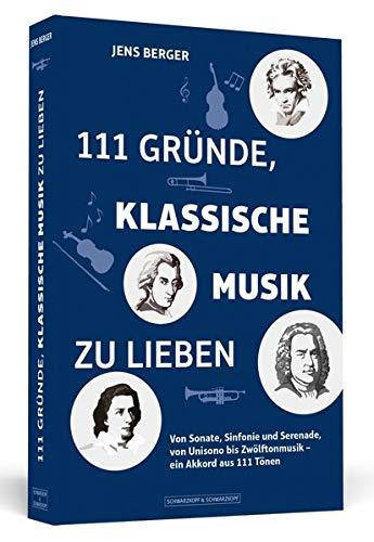 111 Gründe, klassische Musik zu lieben: Von Sonate, Sinfonie und Serenade, von Unisono bis Zwölftonmusik – ein Akkord aus 111 Tönen