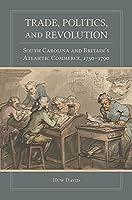 Trade, Politics, and Revolution: South Carolina and Britain's Atlantic Commerce, 1730-1790 (Carolina Lowcountry and the Atlantic World)