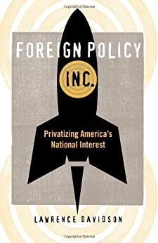 Foreign Policy, Inc.: Privatizing America's National Interest by [Lawrence Davidson]