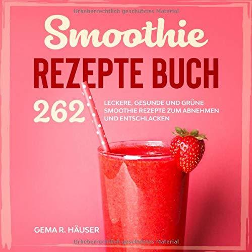 Smoothie Rezepte Buch: 262 leckere, gesunde und grüne Smoothie Rezepte zum Abnehmen und Entschlacken. (Smoothie Buch, Band 1)