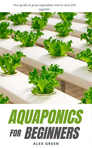 Aquaponics for beginners: Your guide to grow vegetables and to raise fish together (English Edition)