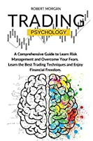 Trading Psychology: A Comprehensive Guide to Learn Risk Management and Overcome Your Fears. Learn the Best Trading Techniques and Enjoy Financial Freedom