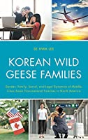Korean Wild Geese Families: The Dynamics of Gender, Family, and Legality in Middle-class Asian Transnational Families in North America (Korean Communities Across the World)