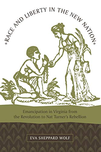 Race and Liberty in the New Nation: Emancipation in Virginia from the Revolution to Nat Turner's Rebellion