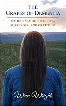The Grapes of Dementia: My Journey of Love, Loss, Surrender, and Gratitude by [Wren Wright]
