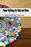 Paper Quilling for Kids and Mom: Everything You Need To Know - Step by Step Guide: Mother's Day Gift 2021, Happy Mother's Day, Gift for Mom (English Edition)