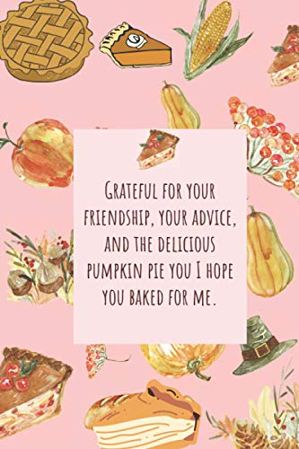 """Grateful for your friendship, your advice, and the delicious pumpkin pie you I hope you baked for me.: nice notebook journal gift for loved ones blank lined notebook 100 page size 6""""x9"""""""