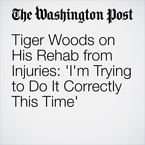 Tiger Woods on His Rehab from Injuries: 'I'm Trying to Do It Correctly This Time' cover art