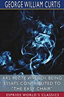 Ars Recte Vivendi: Being Essays Contributed to The Easy Chair (Esprios Classics)