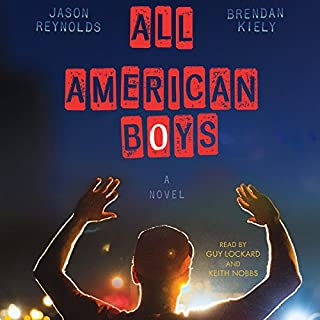 All American Boys                   By:                                                                                                                                 Jason Reynolds,                                                                                        Brendan Kiely                               Narrated by:                                                                                                                                 Guy Lockard,                                                                                        Keith Nobbs                      Length: 6 hrs and 35 mins     992 ratings     Overall 4.7