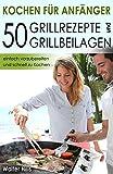 Kochen für Anfänger – 50 Grillrezepte und Grillbeilagen einfach vorzubereiten und schnell zu...