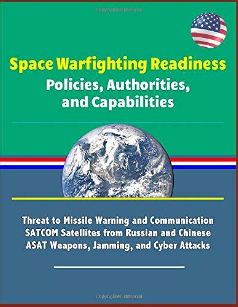交流する義務づける地平線Space Warfighting Readiness: Policies, Authorities, and Capabilities - Threat to Missile Warning and Communication SATCOM Satellites from Russian and Chinese ASAT Weapons, Jamming, and Cyber Attacks