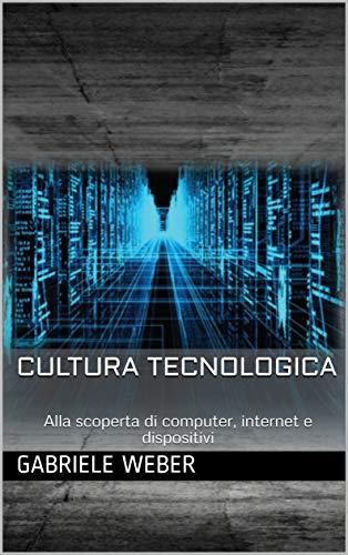 Cultura tecnologica: Alla scoperta di computer, internet e dispositivi (Italian Edition)