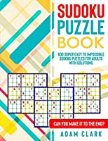 Sudoku Puzzle Book: 600 Super Easy to Impossible Sudoku Puzzles for Adults with Solutions. Can You Make It to The End?