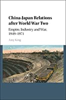 China–Japan Relations after World War Two: Empire, Industry and War, 1949–1971
