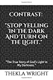 """Contrast: 'STOP YELLING IN THE DARK AND TURN ON THE LIGHT.': """"The True Story of God's Light in My Darkness."""""""