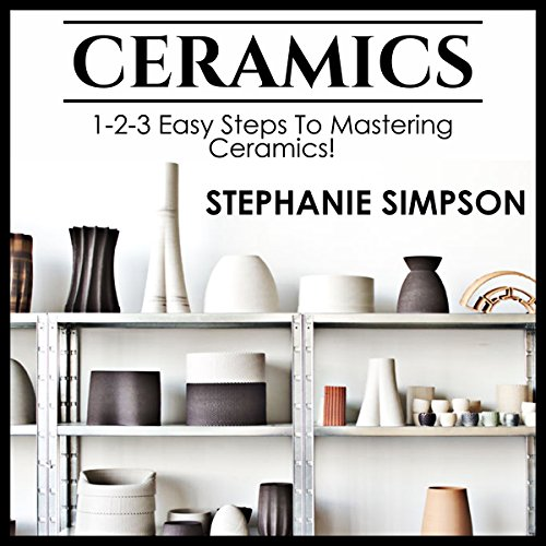 Ceramics: 1-2-3 Easy Steps to Mastering Ceramics! audiobook cover art