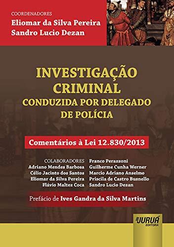Investigação Criminal - Conduzida por Delegado de Polícia - Comentários à Lei 12.830/2013 - Prefácio de Ives Gandra da Silva Martins