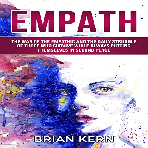Empath: The War of the Empathic and the Daily Struggle of Those Who Survive  While Always Putting Themselves in Second Place