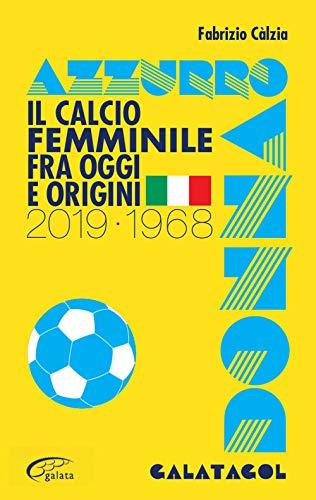 Azzurro donna. Il calcio femminile fra oggi e origini. 2019-1968