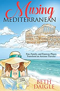 Musing Mediterranean: Fun, Family, and Faraway Places Transform an Anxious Traveler by [Beth Daigle]