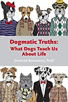 Dogmatic Truths: What Dogs Can Teach Us About Life