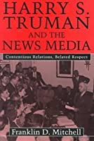 Harry S. Truman and the News Media: Contentious Relations, Belated Respect