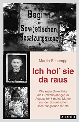 Ich hol' sie da raus: Wie mein fünfzehnjähriger Onkel Fritz im August1945 meine Mutter aus der sowjetischen Besatzungszone rettete