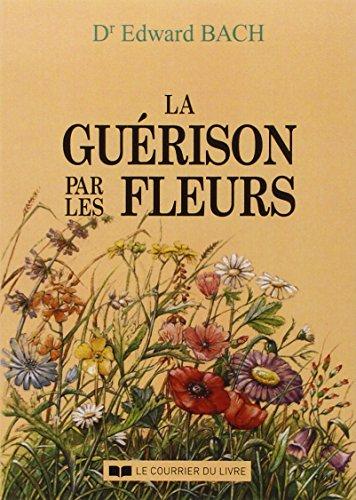 """LA GUERISON PAR LES FLEURS. Guéris-toi toi-même, Les douze """"guérisseurs"""" et autres remèdes"""