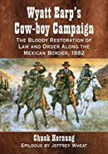 Wyatt Earp's Cow-boy Campaign: The Bloody Restoration of Law and Order Along the Mexican Border, 1882