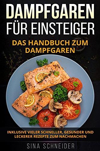 Dampfgaren für Einsteiger: Das Handbuch zum Dampfgaren. Inklusive vieler schneller, gesunder und leckerer Rezepte zum Nachmachen.