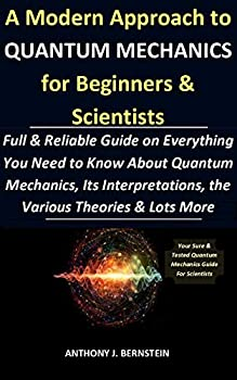 A Modern Approach to Quantum Mechanics for Beginners & Scientists  Full & Reliable Guide on Everything You Need to Know About Quantum Mechanics Its Interpretations the Various Theories & Lots More