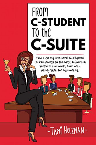 From C-Student to the C-Suite: How I Use My Emotional Intelligence to Gain Access to the Most Influential People in the World, Even With All My Sh*t and Insecurities