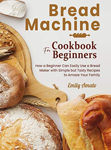 Bread Machine Cookbook for Beginners: How a Beginner Can Easily Use a Bread Maker with Simple but Tasty Recipes to Amaze Your Family