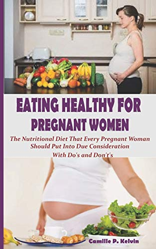 EATING HEALTHY FOR PREGNANT WOMEN: The Nutritional Diet That Every Pregnant Woman Should Put Into Due Consideration. With Do's and Don't's