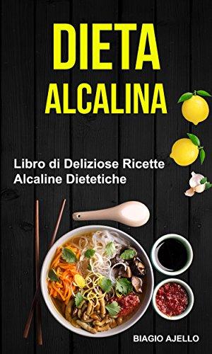 Dieta Alcalina: Libro di Deliziose Ricette Alcaline Dietetiche