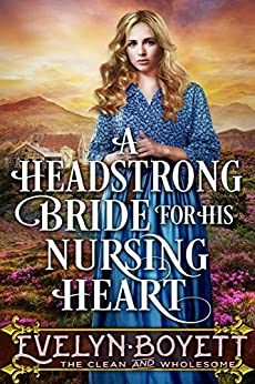 A Headstrong Bride For His Nursing Heart : A Clean Western Historical Romance Novel by [Evelyn Boyett]