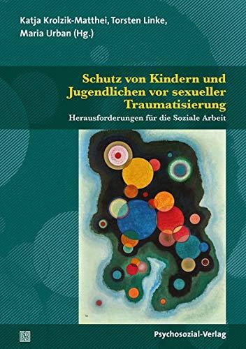 Schutz von Kindern und Jugendlichen vor sexueller Traumatisierung: Herausforderungen für die Soziale Arbeit (Angewandte Sexualwissenschaft)