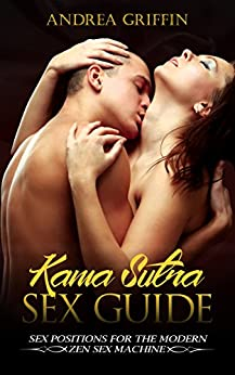 Kama Sutra: Kama Sutra Sex Guide: Sex Positions For The Modern Zen Sex Machine (Kama Sutra, Sex Positions, Tantric Sex, Romance, Erotica Book 1) (English Edition) por [Andrea Griffin]
