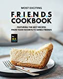 Most Exciting F.R.I.E.N.D.S Cookbook: Featuring The Best Recipes from Your Favorite Tv Series...