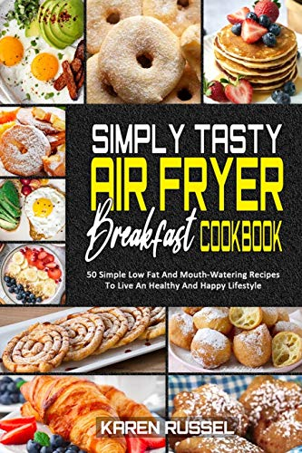 Simply Tasty Air Fryer Breakfast Cookbook: 50 Simple Low Fat And Mouth-Watering Recipes To Live An Healthy And Happy Lifestyle