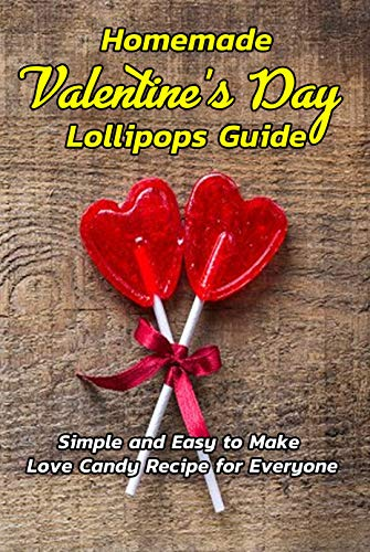 Homemade Valentine's Day Lollipops Guide: Simple and Easy to Make Love Candy Recipe for Everyone: Gifts for Valentine Day (English Edition)