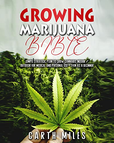 Growing Marijuana Bible: Simple Strategic Plan to Grow Cannabis Indoor/Outdoor for Medical and Personal Use - Even as a Beginner (English Edition)
