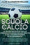 Calcio Pulcini Esordienti: La guida definitiva sulla programmazione delle sedute e delle esercitazioni di allenamento: Adatto per le categorie Primi calci, Pulcini ed Esordienti