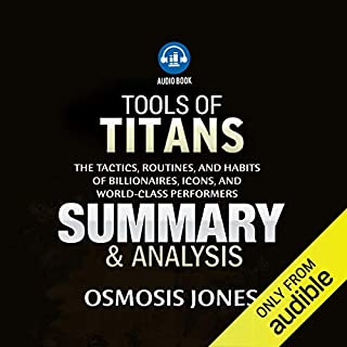 Tools of Titans: The Tactics, Routines, and Habits of Billionaires, Icons, and World-Class Performers     Summary & Analysis              By:                                                                                                                                 Osmosis Jones                               Narrated by:                                                                                                                                 Kerry O'Hallaron                      Length: 46 mins     13 ratings     Overall 2.9