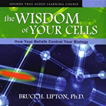 The Wisdom of Your Cells: How Your Beliefs Control Your Biology